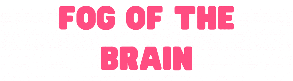 Fog of the brain