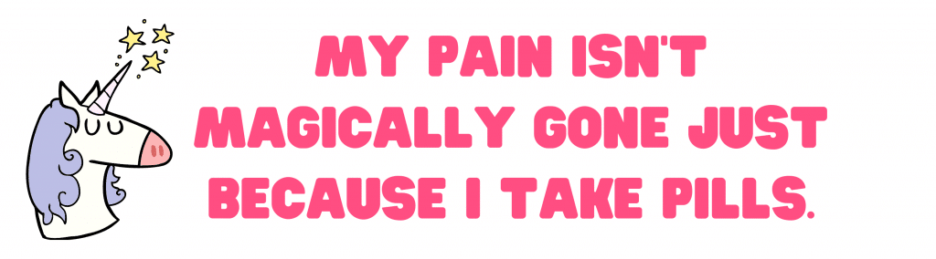 A cartoon unicorn with stars shooting from it's horn is next to a caption that reads, 'my pain isn't magically gone just because I take pills'