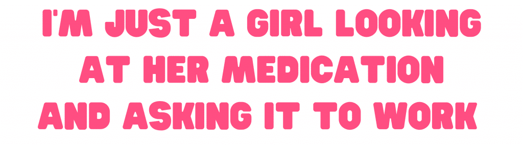 I'm just a girl looking at her medication asking it to work