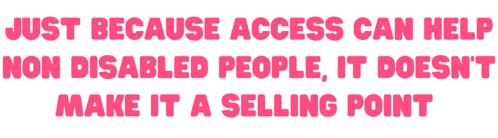 Just because access helps non disabled people itdoesn't make it a selling point
